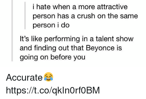 Beyonce, Crush, and Girl Memes: i hate when a more attractive  person has a crush on the same  person i do  It's like performing in a talent show  and finding out that Beyonce is  going on before you Accurate😂 https://t.co/qkIn0rf0BM