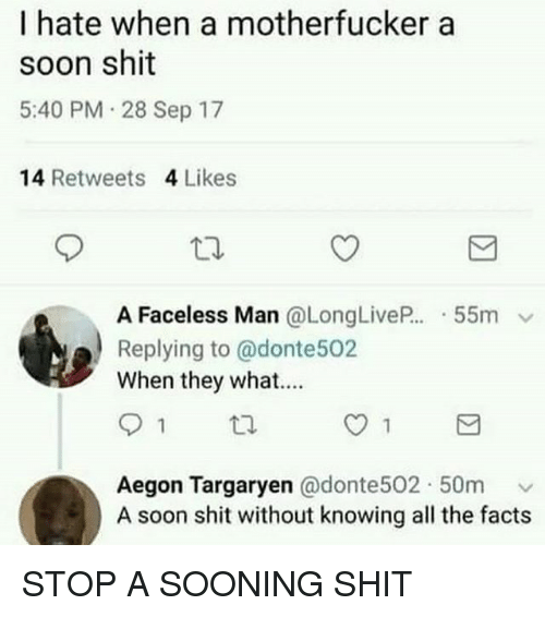 Facts, Shit, and Soon...: I hate when a motherfucker a  soon shit  5:40 PM 28 Sep 17  14 Retweets 4 Likes  A Faceless Man @LongLive.. . 55m v  Replying to @donte502  When they what....  Aegon Targaryen @donte502. 50m ﹀  A soon shit without knowing all the facts STOP A SOONING SHIT