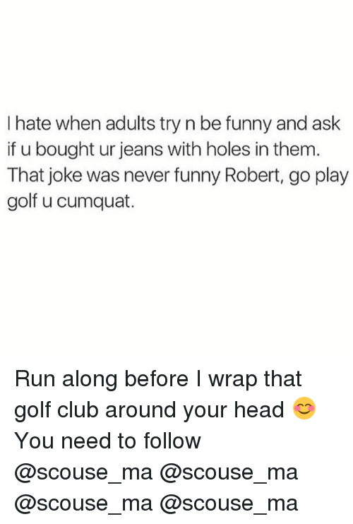 Run Along: I hate when adults try n be funny and ask  if u bought ur jeans with holes in them  That joke was never funny Robert, go play  golf u cumquat. Run along before I wrap that golf club around your head 😊 You need to follow @scouse_ma @scouse_ma @scouse_ma @scouse_ma