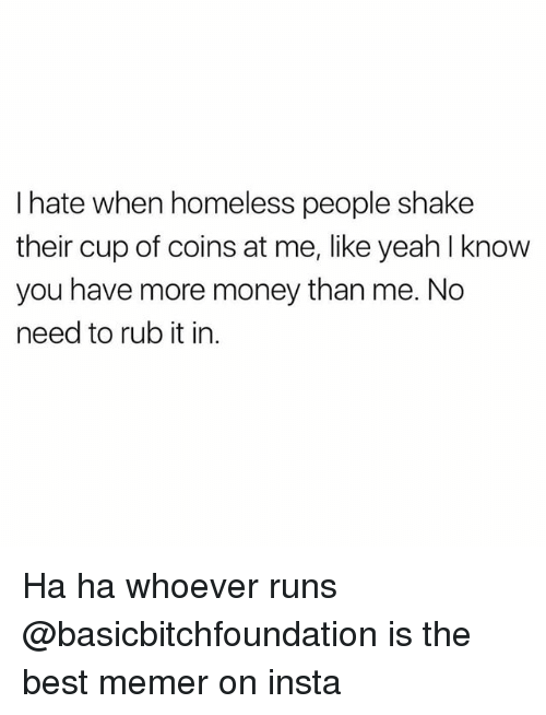 Memerized: I hate when homeless people shake  their cup of coins at me, like yeah l know  you have more money than me. No  need to rub it in Ha ha whoever runs @basicbitchfoundation is the best memer on insta