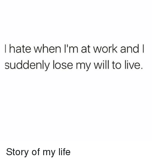 Dank, Life, and Work: I hate when I'm at work and I  suddenly lose my will to live. Story of my life