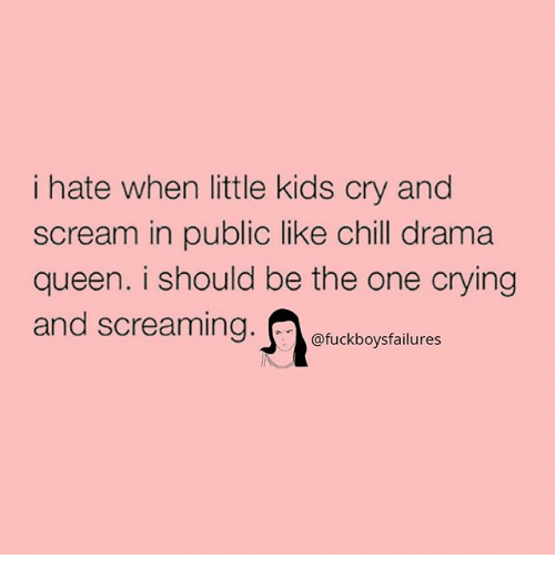 Chill, Crying, and Scream: i hate when little kids cry and  scream in public like chill drama  queen. i should be the one crying  and screaming.ouckboysfailures