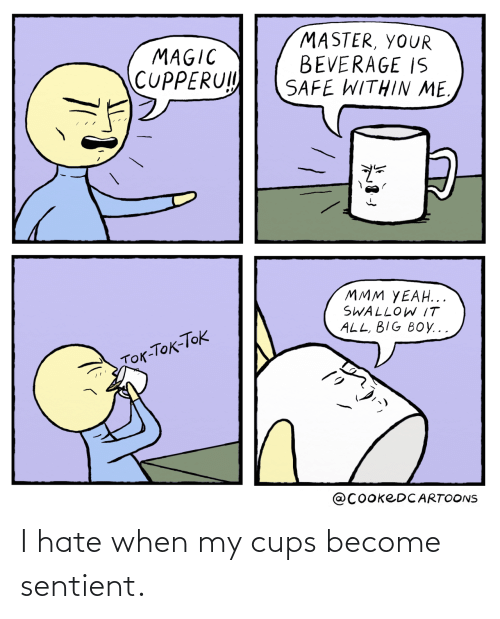 I Hate When: I hate when my cups become sentient.
