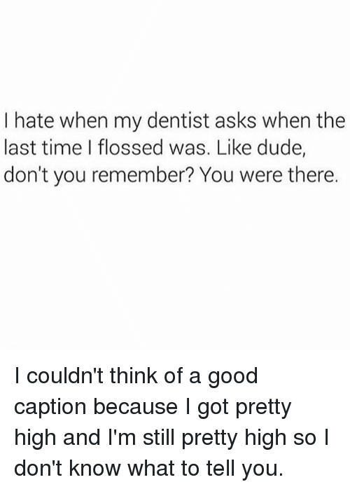 Dude, Good, and Time: I hate when my dentist asks when the  last time I flossed was. Like dude,  don't you remember? You were there. I couldn't think of a good caption because I got pretty high and I'm still pretty high so I don't know what to tell you.