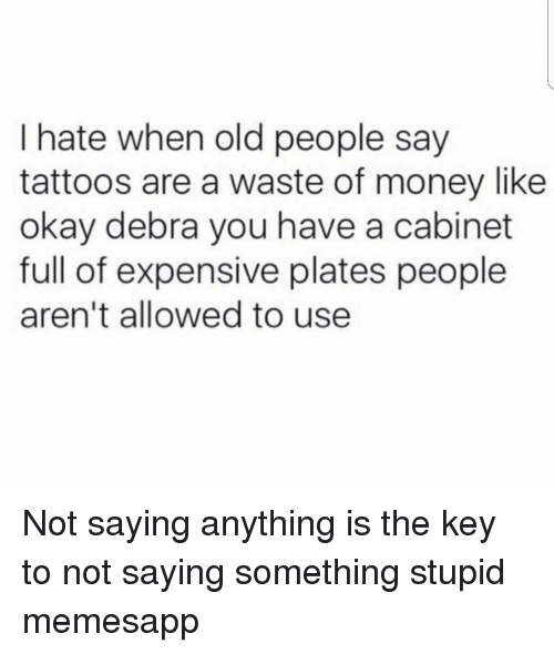 the key: I hate when old people say  tattoos are a waste of money like  okay debra you have a cabinet  full of expensive plates people  aren't allowed to use Not saying anything is the key to not saying something stupid memesapp