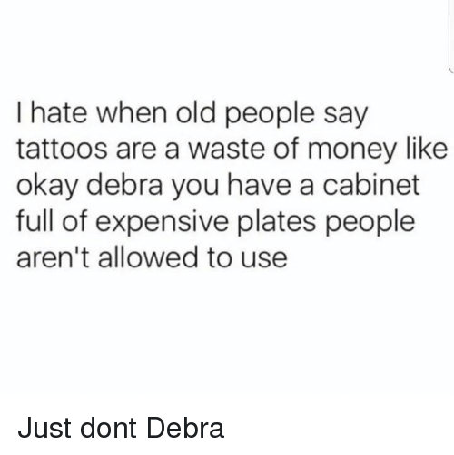 cabinet: I hate when old people say  tattoos are a waste of money like  okay debra you have a cabinet  full of expensive plates people  aren't allowed to use Just dont Debra