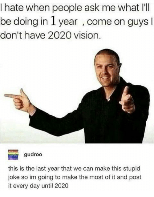 I Hate When People: I hate when people ask me what I'  be doing in 1 year , come on guys l  don't have 2020 vision.  gudroo  this is the last year that we can make this stupid  joke so im going to make the most of it and post  it every day until 2020