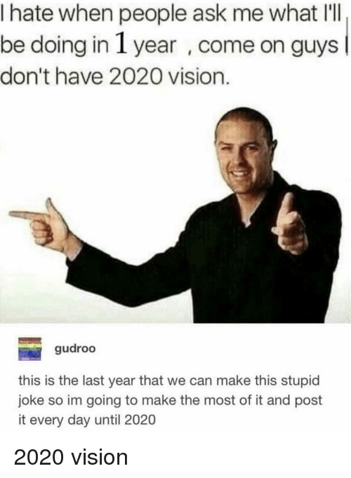 Stupid Joke: I hate when people ask me what IlI  be doing in 1 year , come on guys  don't have 2020 vision.  gudroo  this is the last year that we can make this stupid  joke so im going to make the most of it and post  it every day until 2020 2020 vision