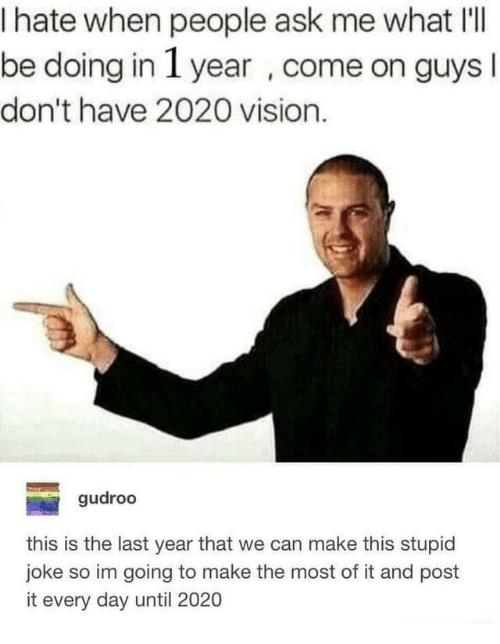I Hate When People: I hate when people ask me what I'lI  be doing in 1 year , come on guys  don't have 2020 vision.  gudroo  this is the last year that we can make this stupid  joke so im going to make the most of it and post  it every day until 2020