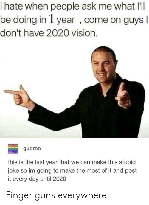 I Hate When People: I hate when people ask me what I'll  be doing in 1 year ,come on guys  don't have 2020 vision.  gudroo  this is the last year that we can make this stupid  joke so im going to make the most of it and post  it every day until 2020 Finger guns everywhere