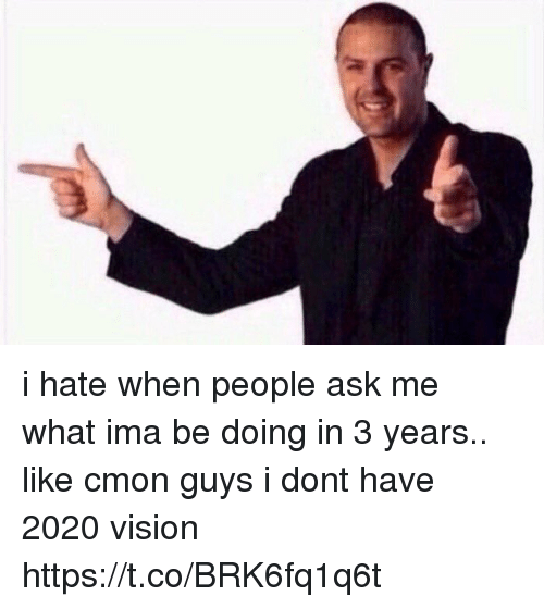 Vision, Girl Memes, and Ask: i hate when people ask me what ima be doing in 3 years.. like cmon guys i dont have 2020 vision https://t.co/BRK6fq1q6t