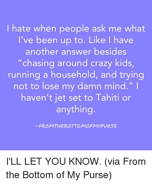 "Crazy, Dank, and Kids: I hate when people ask me what  I've been up to. Like I have  another answer besides  ""chasing around crazy kids,  running a household, and trying  not to lose my damn mind.""  haven't iet set to Tahiti or  anything  -FROMTHEBOTIOMOFMYPURSE I'LL LET YOU KNOW. (via From the Bottom of My Purse)"
