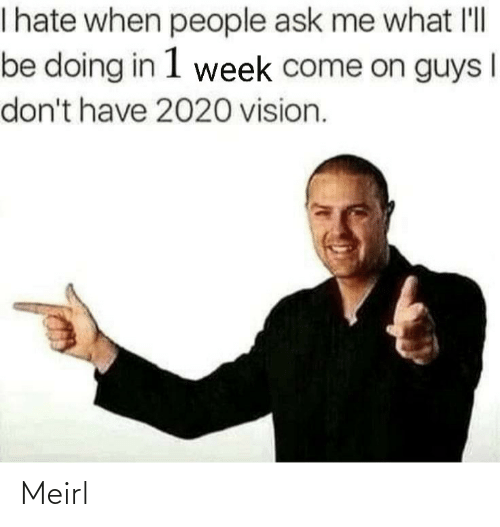 come on: I hate when people ask me what l'll  be doing in 1 week come on guys  don't have 2020 vision. Meirl