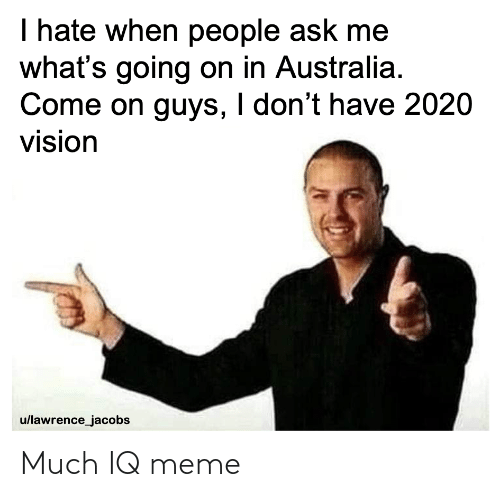 jacobs: I hate when people ask me  what's going on in Australia.  Come on guys, I don't have 2020  vision  u/lawrence_jacobs Much IQ meme