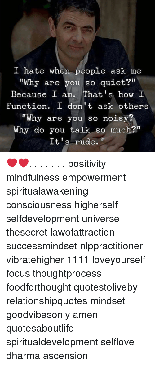 """noisy: I hate when people ask me  """"Why are you so quiet?""""  Because I am. That's how I  function. I don't ask others  """"Why are you so noisy?  Why do you talk so much?""""  It's rude. ❤️❤️. . . . . . . positivity mindfulness empowerment spiritualawakening consciousness higherself selfdevelopment universe thesecret lawofattraction successmindset nlppractitioner vibratehigher 1111 loveyourself focus thoughtprocess foodforthought quotestoliveby relationshipquotes mindset goodvibesonly amen quotesaboutlife spiritualdevelopment selflove dharma ascension"""