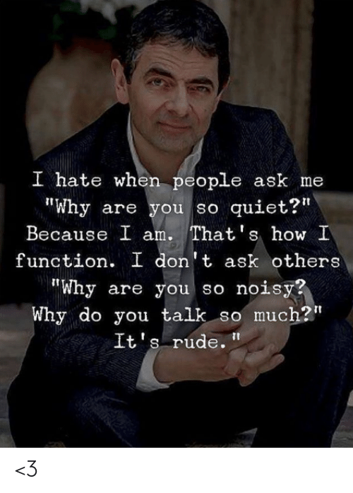 """I Hate When People: I hate when people ask me  Why are you so quiet?""""  Because I am. That's how I  function. I don't ask others  """"Why are you so noisy?  Why do you talk so much?""""  It's rude. <3"""