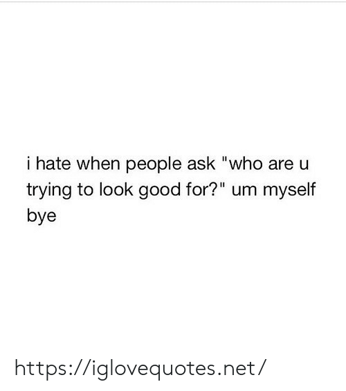 """I Hate When People: i hate when people ask """"who are u  trying to look good for?"""" um myself  bye https://iglovequotes.net/"""