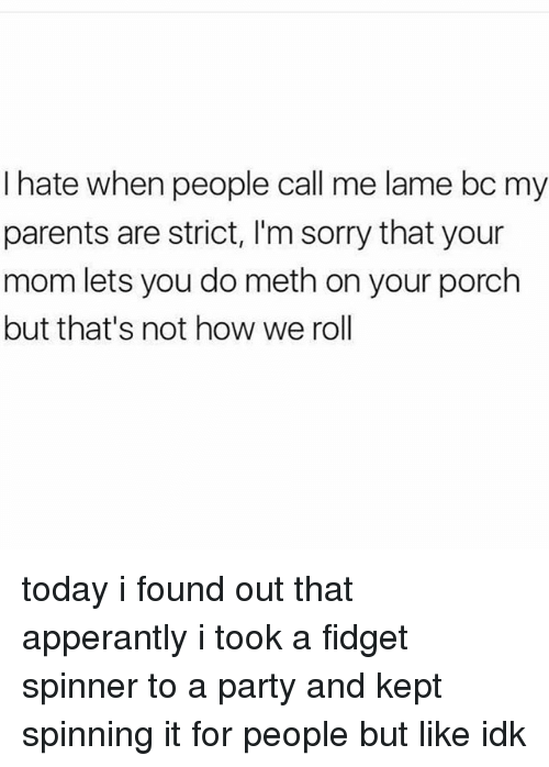 Mething: I hate when people call me lame bc my  parents are strict, I'm sorry that your  mom lets you do meth on your porch  but that's not how we roll today i found out that apperantly i took a fidget spinner to a party and kept spinning it for people but like idk