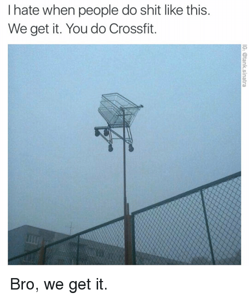 Funny, Shit, and Crossfit: I hate when people do shit like this  We get it. You do Crossfit Bro, we get it.