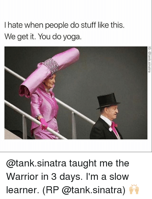 Memes, Stuff, and Yoga: I hate when people do stuff like this.  We get it. You do yoga. @tank.sinatra taught me the Warrior in 3 days. I'm a slow learner. (RP @tank.sinatra) 🙌🏼