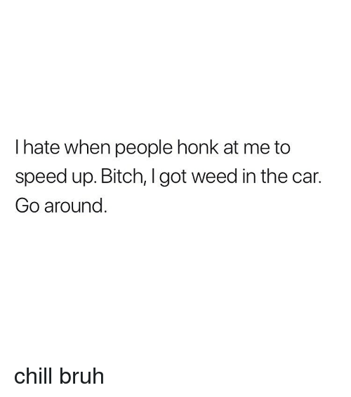 Speed Up: I hate when people honk at me to  speed up. Bitch, I got weed in the car.  Go around chill bruh