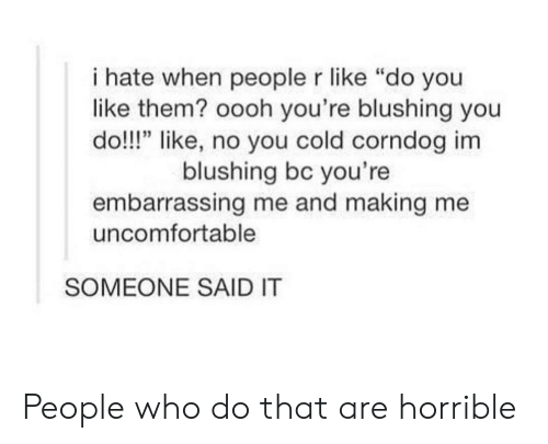 """I Hate When People: i hate when people r like """"do you  like them? oooh you're blushing you  do!!!"""" like, no you cold corndog im  blushing bc you're  embarrassing me and making me  uncomfortable  SOMEONE SAID IT People who do that are horrible"""