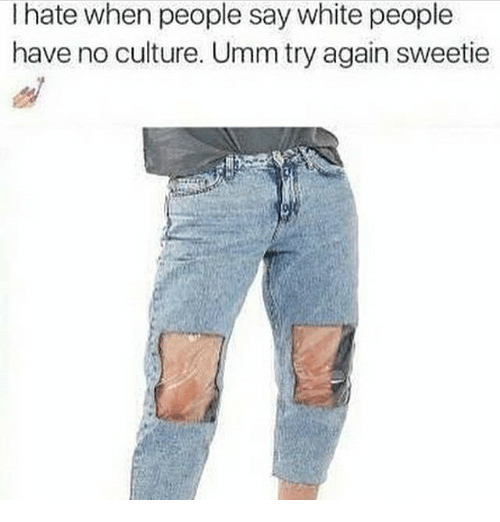 Memes, White People, and White: I hate when people say white people  have no culture. Umm try again sweetie
