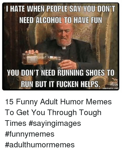 Funny, Memes, and Run: I HATE WHEN PEOPLE SAY YOU DON'T  NEED ALCOHOL TO HAVE FUN  YOU DON'T NEED RUNNING SHOES TO  RUN BUT IT FUCKEN HELPS.  imematic.net 15 Funny Adult Humor Memes To Get You Through Tough Times #sayingimages #funnymemes #adulthumormemes