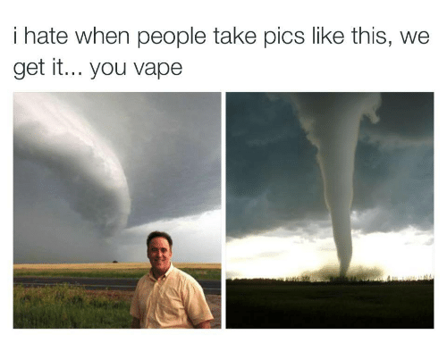 You Vape: i hate when people take pics like this, we  get it... you vape