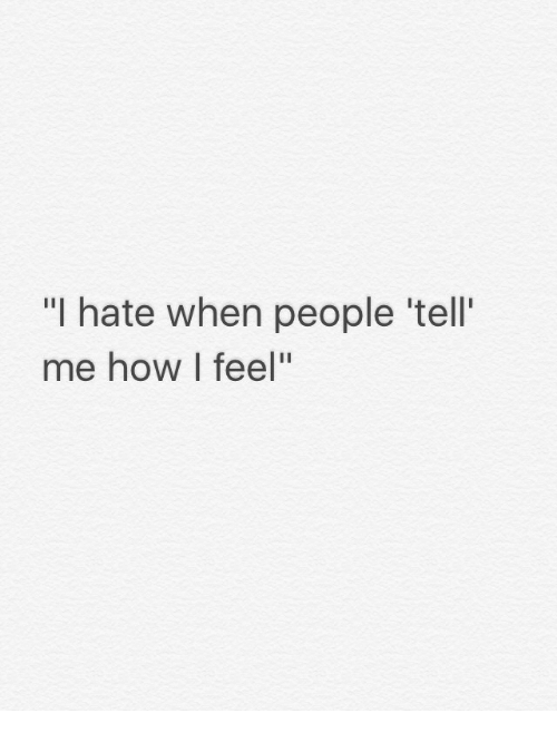 """I Hate When People: """"I hate when people 'tell  me how I feel"""""""