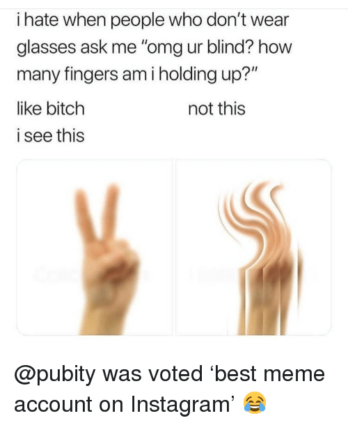 "Bitch, Instagram, and Meme: i hate when people who don't wear  glasses ask me ""omg ur blind? how  many fingers am i holding up?""  like bitch  i see this  not this @pubity was voted 'best meme account on Instagram' 😂"