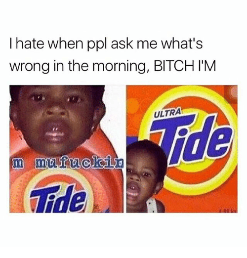 Whats Wrong: I hate when ppl ask me what's  wrong in the morning, BITCH IM  ULTRA  Tde