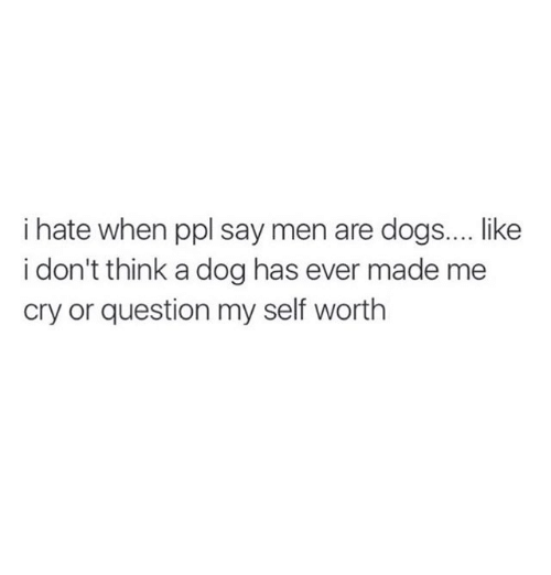 Self Worth: i hate when ppl say men are dogs.... ike  i don't think a dog has ever made me  cry or question my self worth