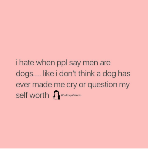 Dogs, Girl Memes, and Dog: i hate when ppl say men are  dogs.... like i don't think a dog has  ever made me cry or question my  self worth  @fuckboysfailures