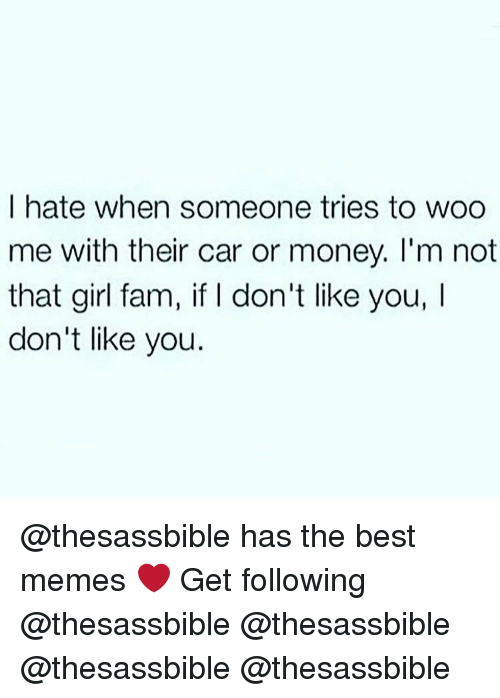 Fam, Memes, and 🤖: I hate when someone tries to woo  me with their car or money. I'm not  that girl fam, if l don't like you, l  don't like you. @thesassbible has the best memes ❤️ Get following @thesassbible @thesassbible @thesassbible @thesassbible
