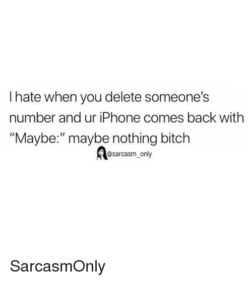 """Bitch, Funny, and Iphone: I hate when you delete someone's  number and ur iPhone comes back with  """"Maybe:"""" maybe nothing bitch  @sarcasm_only SarcasmOnly"""