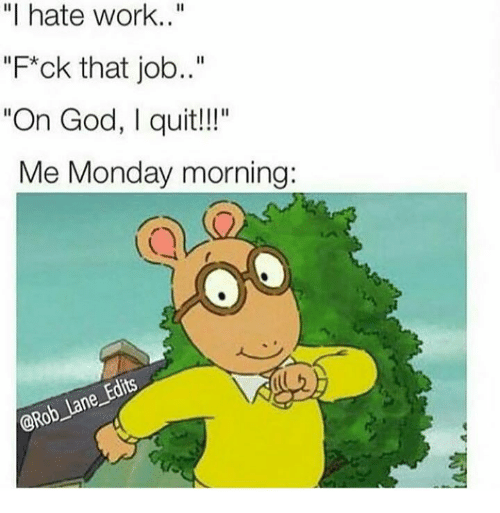 "God, Work, and Monday: ""I hate work..""  ""Fck that job..""  ""On God, I quit!!""  Me Monday morning  @Ro"