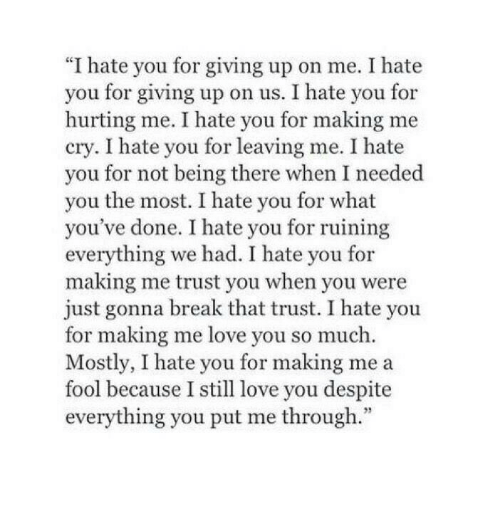 """Me Love You: """"I hate you for giving up on me. I hate  you for giving up on us. I hate you for  hurting me. I hate you for making me  cry. I hate you for leaving me. I hate  you for not being there when I needed  you the most. I hate you for what  you've done. I hate you for ruining  everything we had. I hate you for  making me trust you when you were  just gonna break that trust. I hate you  for making me love you so much.  Mostly, I hate you for making me a  fool because I still love you despite  everything you put me through."""""""