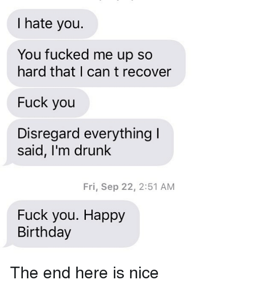 Birthday, Drunk, and Fuck You: I hate you.  You fucked me up so  hard that I can t recover  Fuck you  Disregard everything  said, I'm drunk  Fri, Sep 22, 2:51 AM  Fuck you. Happy  Birthday The end here is nice