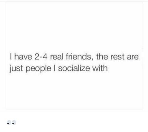 Friends, Funny, and Real Friends: I have 2-4 real friends, the rest are  just people I socialize with 👀