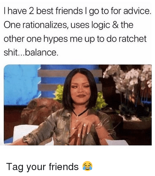 ratchet: I have 2 best friends I go to for advice.  One rationalizes, uses logic & the  other one hypes me up to do ratchet  shit...balance. Tag your friends 😂