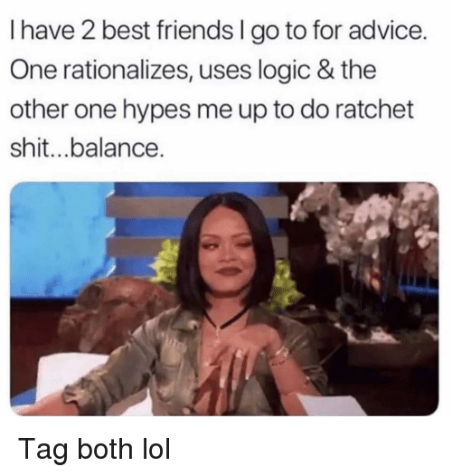 ratchet: I have 2 best friends I go to for advice.  One rationalizes, uses logic & the  other one hypes me up to do ratchet  shit...balance. Tag both lol