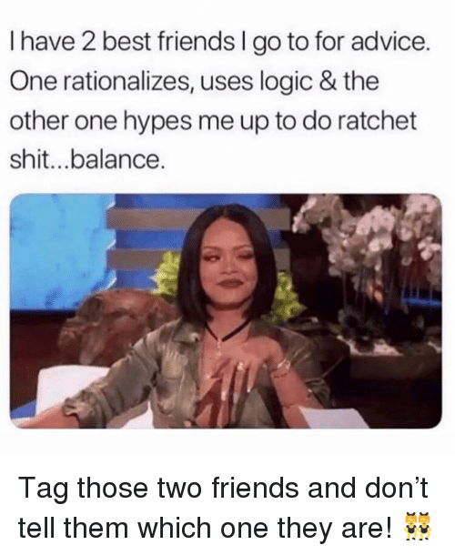 ratchet: I have 2 best friends I go to for advice.  One rationalizes, uses logic & the  other one hypes me up to do ratchet  shit...balance. Tag those two friends and don't tell them which one they are! 👯‍♀️
