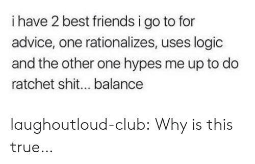 ratchet: i have 2 best friends i go to for  advice, one rationalizes, uses logic  and the other one hypes me up to do  ratchet shit... balance laughoutloud-club:  Why is this true…