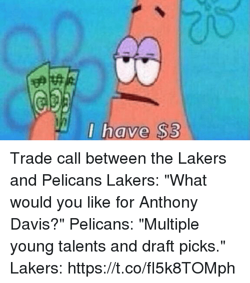 """Anthony Davis: I have $3  0 Trade call between the Lakers and Pelicans   Lakers: """"What would you like for Anthony Davis?""""  Pelicans: """"Multiple young talents and draft picks.""""  Lakers: https://t.co/fI5k8TOMph"""