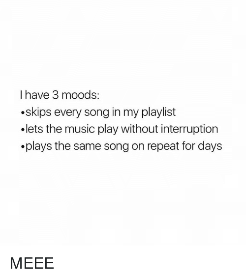 Girl Memes, Song, and Play: I have 3 moods:  .skips every song in my playlist  .lets the music play without interruption  .plays the same song on repeat for days MEEE