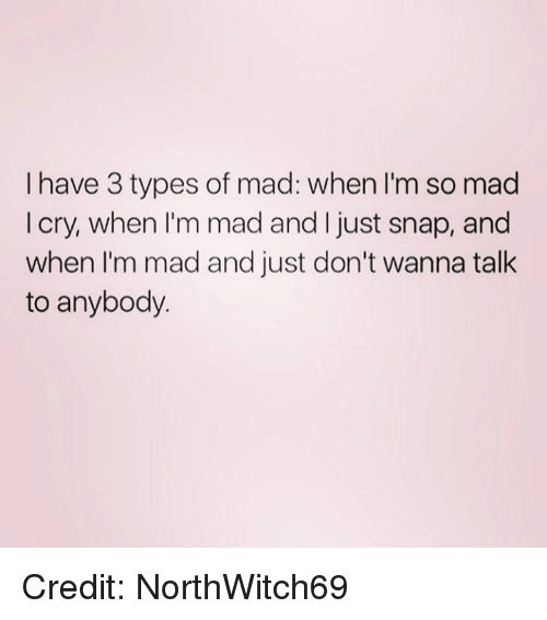 Crying, Memes, and Mad: I have 3 types of mad: when I'm so mad  I cry, when I'm mad and just snap, and  when I'm mad and just don't wanna talk  to anybody Credit: NorthWitch69