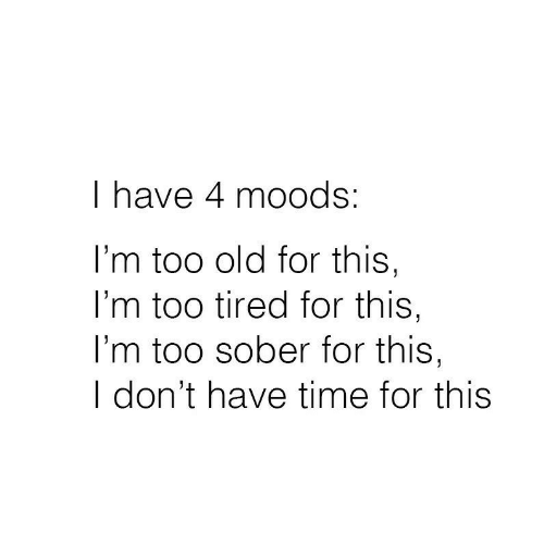 Too Tired: I have 4 moods:  I'm too old for this,  I'm too tired for this,  l'm too sober for this,  I don't have time for this