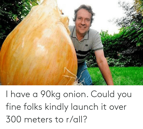 You Fine: I have a 90kg onion. Could you fine folks kindly launch it over 300 meters to r/all?