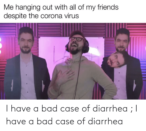 Diarrhea: I have a bad case of diarrhea ; I have a bad case of diarrhea
